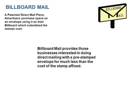 A Patented Direct Mail Piece. Advertisers purchase space on an envelope using it as their Billboard which subsidized the stamps cost. Billboard Mail provides.