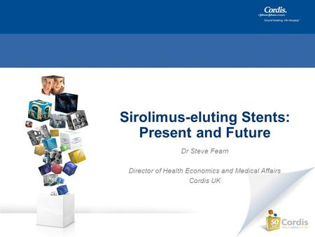 Sirolimus-eluting Stents: Present and Future Dr Steve Fearn Director of Health Economics and Medical Affairs Cordis UK.