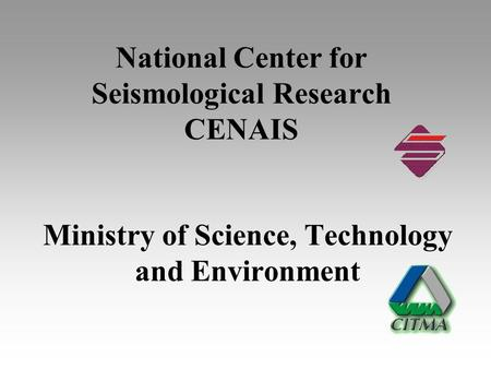 National Center for Seismological Research CENAIS Ministry of Science, Technology and Environment.