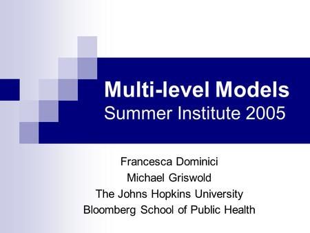 Multi-level Models Summer Institute 2005 Francesca Dominici Michael Griswold The Johns Hopkins University Bloomberg School of Public Health.