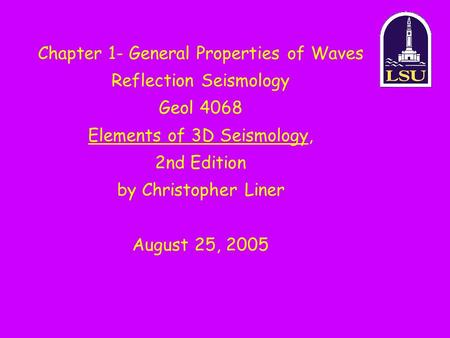 Chapter 1- General Properties of Waves Reflection Seismology Geol 4068 Elements of 3D Seismology, 2nd Edition by Christopher Liner August 25, 2005.