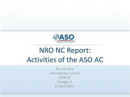 NRO NC Report: Activities of the ASO AC Ron da Silva ASO Address Council ARIN 33 Chicago, IL 15 April 2014.