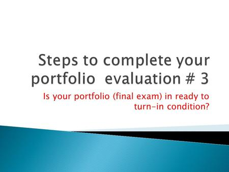 Is your portfolio (final exam) in ready to turn-in condition?