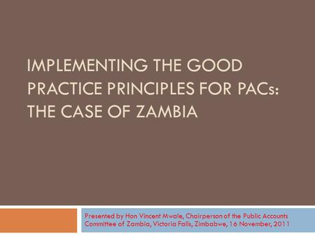 IMPLEMENTING THE GOOD PRACTICE PRINCIPLES FOR PACs: THE CASE OF ZAMBIA Presented by Hon Vincent Mwale, Chairperson of the Public Accounts Committee of.