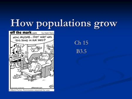 How populations grow Ch 15 B3.5. What is a population Population – consists of all the individuals of a species that live together in one place at one.
