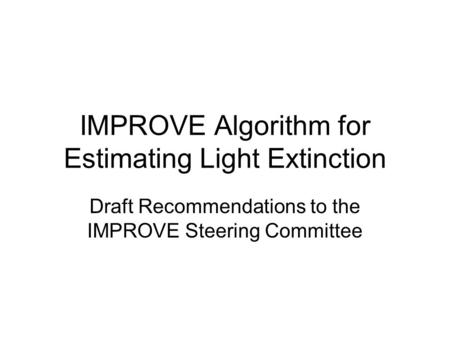 IMPROVE Algorithm for Estimating Light Extinction Draft Recommendations to the IMPROVE Steering Committee.