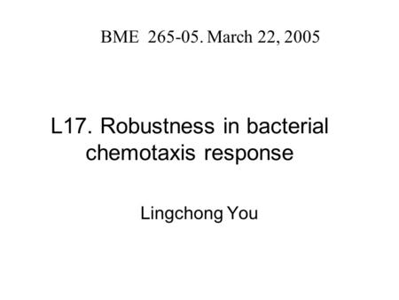 L17. Robustness in bacterial chemotaxis response Lingchong You BME 265-05. March 22, 2005.