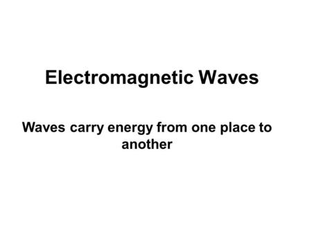 Electromagnetic Waves Waves carry energy from one place to another.