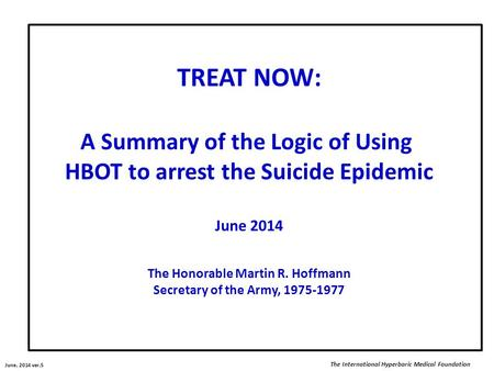 TREAT NOW: A Summary of the Logic of Using HBOT to arrest the Suicide Epidemic June 2014 The Honorable Martin R. Hoffmann Secretary of the Army, 1975-1977.