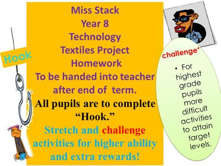 "Miss Stack Year 8 Technology Textiles Project Homework To be handed into teacher after end of term. All pupils are to complete ""Hook."" Stretch and challenge."