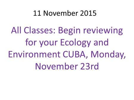 11 November 2015 All Classes: Begin reviewing for your Ecology and Environment CUBA, Monday, November 23rd.