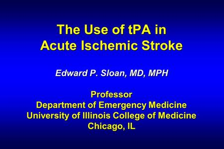 The Use of tPA in Acute Ischemic Stroke Edward P. Sloan, MD, MPH Professor Department of Emergency Medicine University of Illinois College of Medicine.
