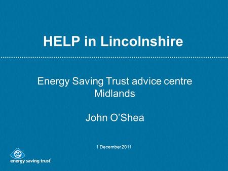 HELP in Lincolnshire Energy Saving Trust advice centre Midlands John O'Shea 1 December 2011.