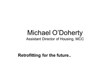 Michael O'Doherty Assistant Director of Housing, MCC Retrofitting for the future..