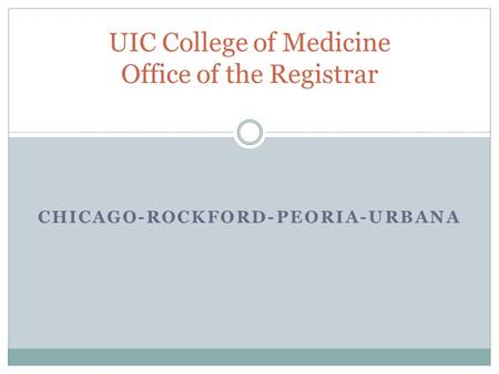 CHICAGO-ROCKFORD-PEORIA-URBANA UIC College of Medicine Office of the Registrar.