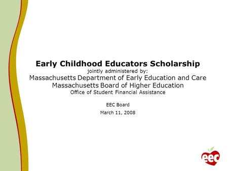 Early Childhood Educators Scholarship jointly administered by: Massachusetts Department of Early Education and Care Massachusetts Board of Higher Education.