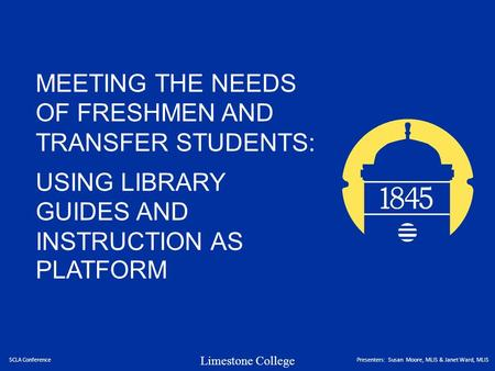 Limestone College MEETING THE NEEDS OF FRESHMEN AND TRANSFER STUDENTS: USING LIBRARY GUIDES AND INSTRUCTION AS PLATFORM SCLA ConferencePresenters: Susan.