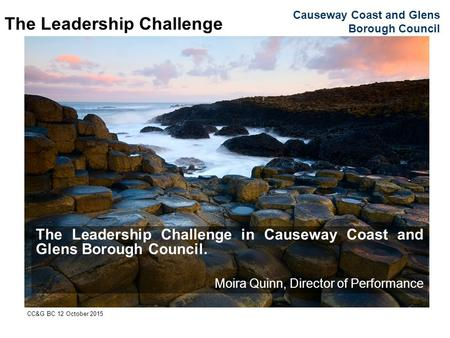 Causeway Coast and Glens Borough Council CC&G BC 12 October 2015 The Leadership Challenge The Leadership Challenge in Causeway Coast and Glens Borough.