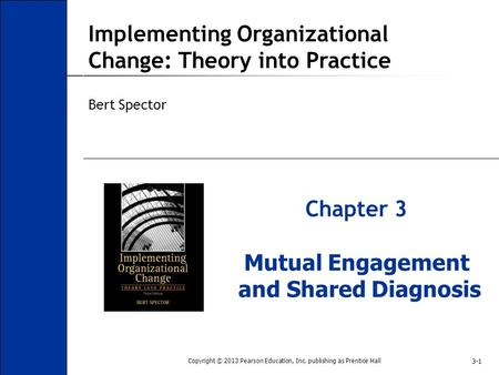 3-1 Implementing Organizational Change: Theory into Practice Bert Spector Chapter 3 Mutual Engagement and Shared Diagnosis Copyright © 2013 Pearson Education,