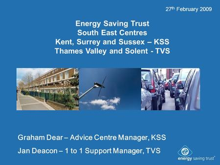 Energy Saving Trust South East Centres Kent, Surrey and Sussex – KSS Thames Valley and Solent - TVS Graham Dear – Advice Centre Manager, KSS Jan Deacon.
