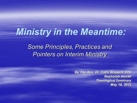 Ministry in the Meantime: Some Principles, Practices and Pointers on Interim Ministry By The Rev. Dr. Cathi Braasch STS Nashotah House Theological Seminary.