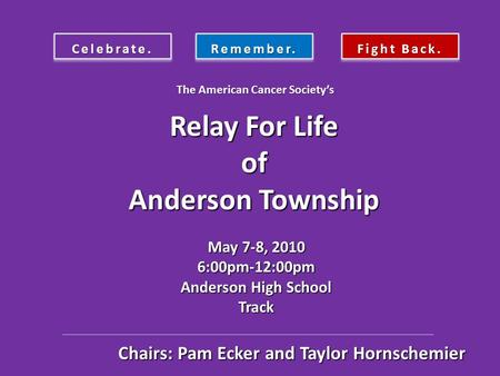 Celebrate.Remember. Fight Back. Relay For Life of Anderson Township May 7-8, 2010 6:00pm-12:00pm Anderson High School Track The American Cancer Society's.