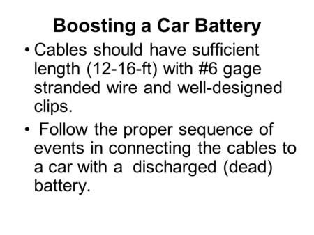 Boosting a Car Battery Cables should have sufficient length (12-16-ft) with #6 gage stranded wire and well-designed clips. Follow the proper sequence of.