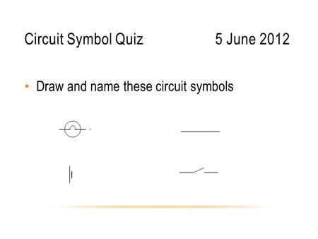 Circuit Symbol Quiz5 June 2012 Draw and name these circuit symbols.