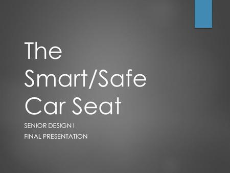 The Smart/Safe Car Seat SENIOR DESIGN I FINAL PRESENTATION.