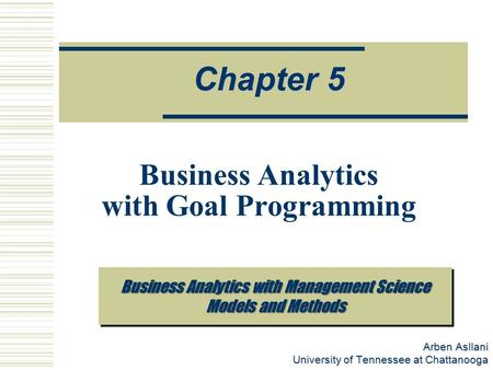 Arben Asllani University of Tennessee at Chattanooga Chapter 5 Business Analytics with Goal Programming Business Analytics with Management Science Models.