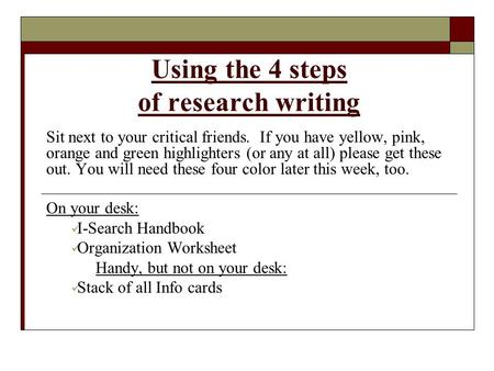 Using the 4 steps of research writing Sit next to your critical friends. If you have yellow, pink, orange and green highlighters (or any at all) please.