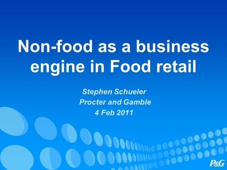 Non-food as a business engine in Food retail Stephen Schueler Procter and Gamble 4 Feb 2011.