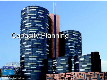 © 2006 Prentice Hall, Inc.S7 – 1 Capacity Planning © 2006 Prentice Hall, Inc.