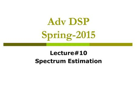 Adv DSP Spring-2015 Lecture#10 Spectrum Estimation.