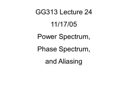 GG313 Lecture 24 11/17/05 Power Spectrum, Phase Spectrum, and Aliasing.