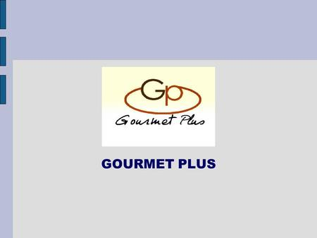 GOURMET PLUS. Gourmet Plus is an advice and trading company More 20 years of business experience with food industries, big chains of supermarket,wholesalers.
