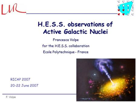 F. Volpe RICAP 2007 - Rome Francesca Volpe for the H.E.S.S. collaboration Ecole Polytechnique - France H.E.S.S. observations of Active Galactic Nuclei.