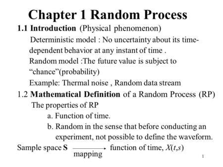 1 Chapter 1 Random Process 1.1 Introduction (Physical phenomenon) Deterministic model : No uncertainty about its time- dependent behavior at any instant.