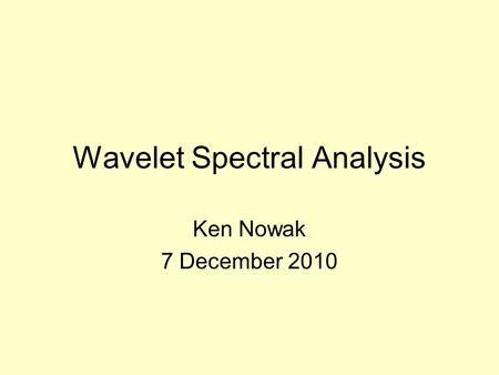 Wavelet Spectral Analysis Ken Nowak 7 December 2010.