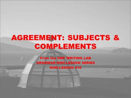 AGREEMENT: SUBJECTS & COMPLEMENTS From the UWF WRITING LAB GRAMMAR MINI-LESSON SERIES MINI-LESSON #16.