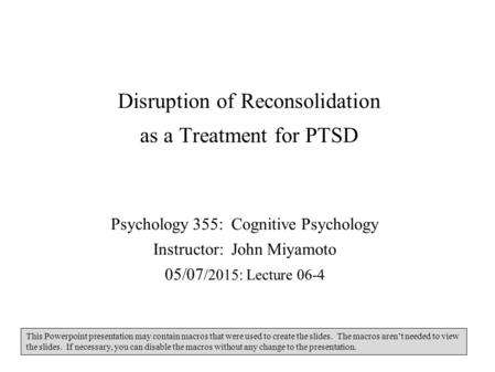 Disruption of Reconsolidation as a Treatment for PTSD Psychology 355: Cognitive Psychology Instructor: John Miyamoto 05/07 /2015: Lecture 06-4 This Powerpoint.