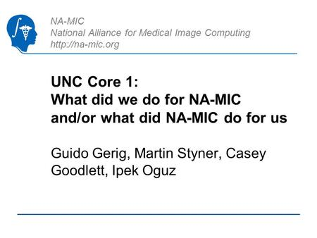 NA-MIC National Alliance for Medical Image Computing  UNC Core 1: What did we do for NA-MIC and/or what did NA-MIC do for us Guido Gerig,