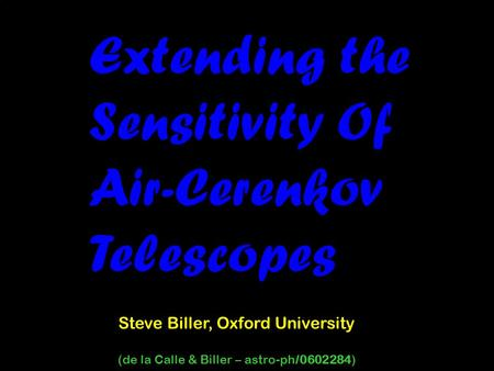 Extending the Sensitivity Of Air-Cerenkov Telescopes Steve Biller, Oxford University (de la Calle & Biller – astro-ph/0602284)