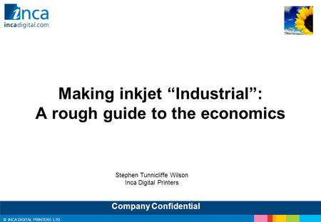 "© INCA DIGITAL PRINTERS LTD Company Confidential Making inkjet ""Industrial"": A rough guide to the economics Stephen Tunnicliffe Wilson Inca Digital Printers."