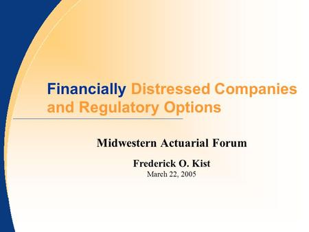 Financially Distressed Companies and Regulatory Options Midwestern Actuarial Forum Frederick O. Kist March 22, 2005.