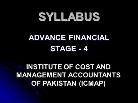 SYLLABUS ADVANCE FINANCIAL STAGE - 4 INSTITUTE OF COST AND MANAGEMENT ACCOUNTANTS OF PAKISTAN (ICMAP)
