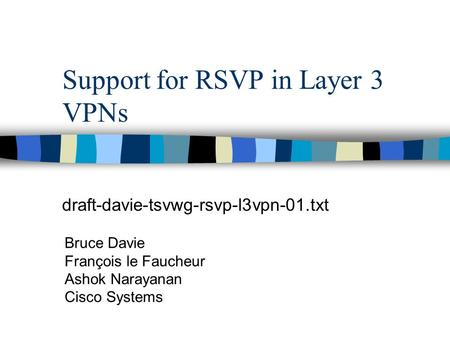 Support for RSVP in Layer 3 VPNs draft-davie-tsvwg-rsvp-l3vpn-01.txt Bruce Davie François le Faucheur Ashok Narayanan Cisco Systems.