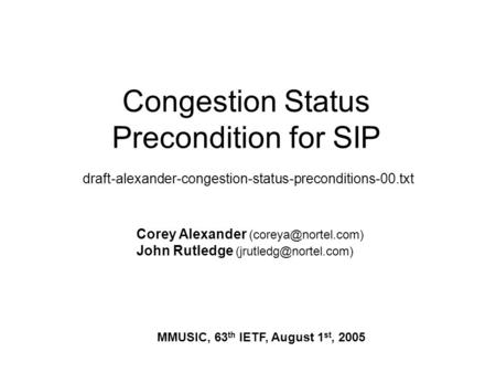 Congestion Status Precondition for SIP draft-alexander-congestion-status-preconditions-00.txt Corey Alexander John Rutledge