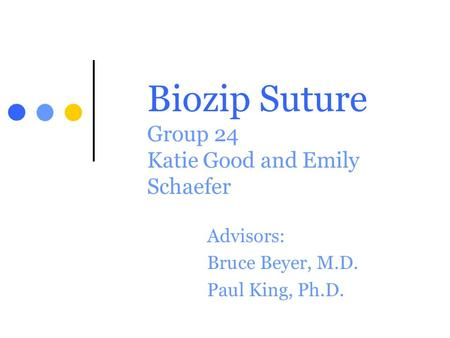 Biozip Suture Group 24 Katie Good and Emily Schaefer Advisors: Bruce Beyer, M.D. Paul King, Ph.D.