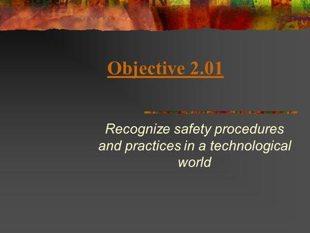Objective 2.01 Recognize safety procedures and practices in a technological world.